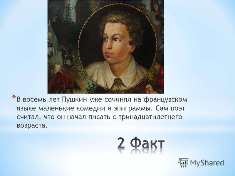 * В восемь лет Пушкин уже сочинял на французском языке маленькие комедии и эпиграммы. Сам поэт считал, что он начал писать с тринадцатилетнего возраста.