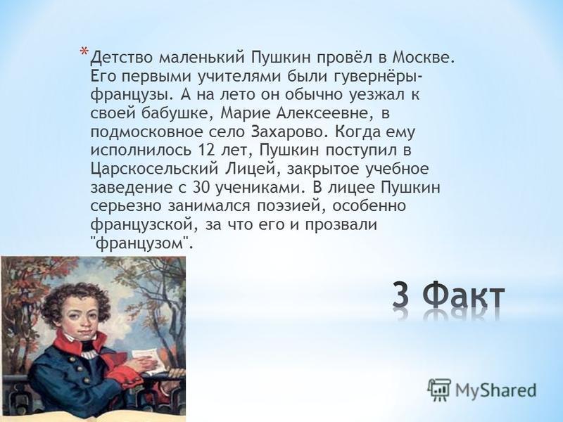 * Детство маленький Пушкин провёл в Москве. Его первыми учителями были гувернёры- французы. А на лето он обычно уезжал к своей бабушке, Марие Алексеевне, в подмосковное село Захарово. Когда ему исполнилось 12 лет, Пушкин поступил в Царскосельский Лиц