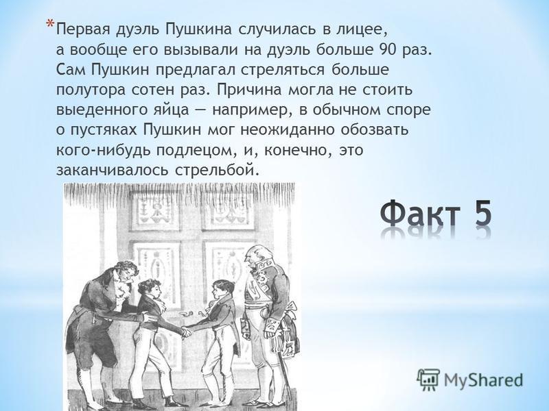 * Первая дуэль Пушкина случилась в лицее, а вообще его вызывали на дуэль больше 90 раз. Сам Пушкин предлагал стреляться больше полутора сотен раз. Причина могла не стоить выеденного яйца например, в обычном споре о пустяках Пушкин мог неожиданно обоз