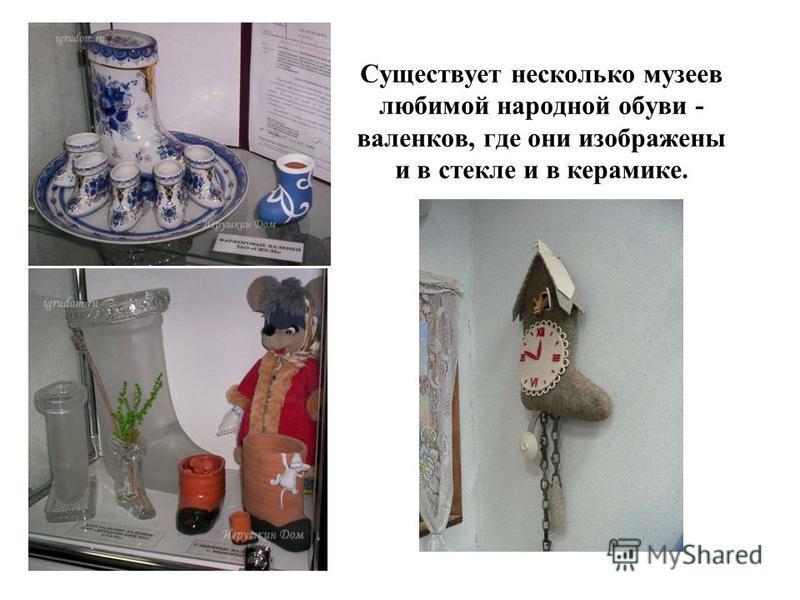 Существует несколько музеев любимой народной обуви - валенков, где они изображены и в стекле и в керамике.