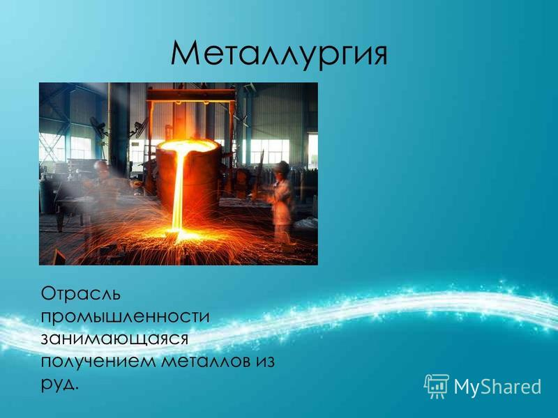 Металлургия Отрасль промышленности занимающаяся получением металлов из руд.