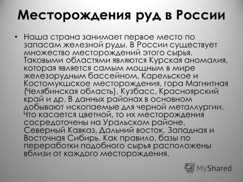 Месторождения руд в России Наша страна занимает первое место по запасам железной руды. В России существует множество месторождений этого сырья. Таковыми областями являются Курская аномалия, которая является самым мощным в мире железорудным бассейном,