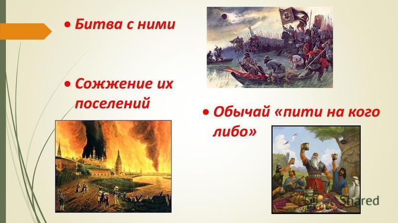 Битва с ними Сожжение их поселений Обычай «пити на кого либо»