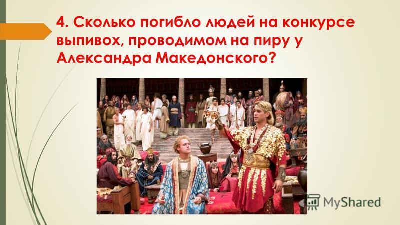 4. Сколько погибло людей на конкурсе выпивох, проводимом на пиру у Александра Македонского?