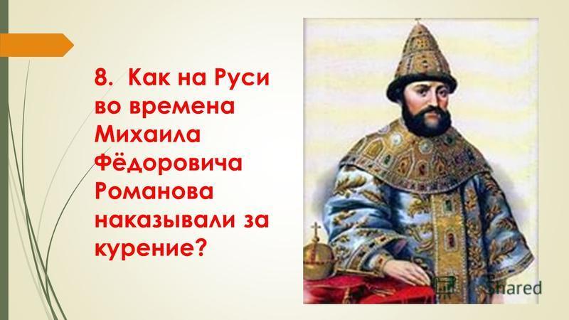 8. Как на Руси во времена Михаила Фёдоровича Романова наказывали за курение?