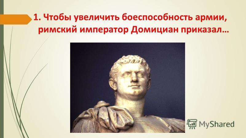 1. Чтобы увеличить боеспособность армии, римский император Домициан приказал…