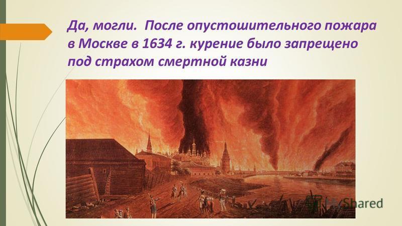 Да, могли. После опустошительного пожара в Москве в 1634 г. курение было запрещено под страхом смертной казни