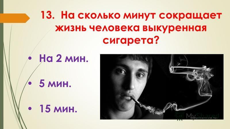 13. На сколько минут сокращает жизнь человека выкуренная сигарета? На 2 мин. 5 мин. 15 мин.