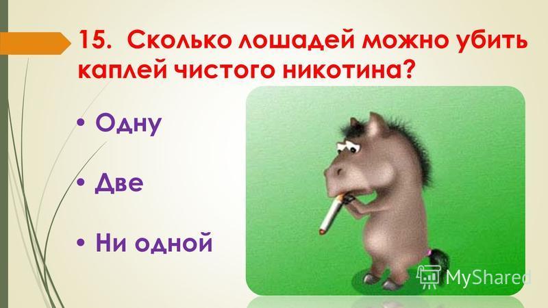 15. Сколько лошадей можно убить каплей чистого никотина? Одну Две Ни одной