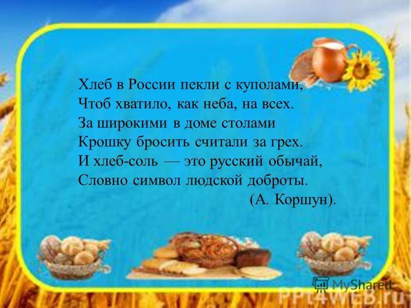 Хлеб в России пекли с куполами, Чтоб хватило, как неба, на всех. За широкими в доме столами Крошку бросить считали за грех. И хлебб-соль это русский обычай, Словно символ людской доброты. (А. Коршун).