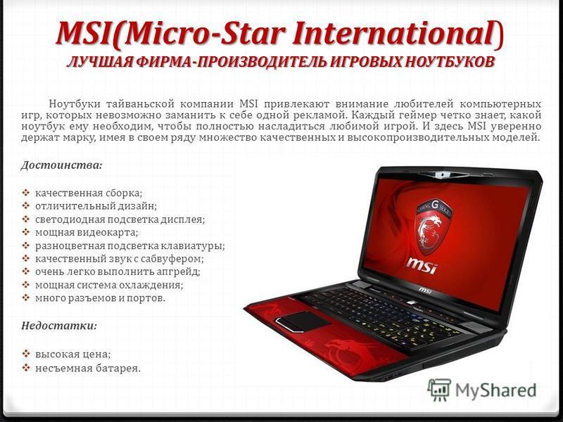 MSI(Micro-Star International ЛУЧШАЯ ФИРМА-ПРОИЗВОДИТЕЛЬ ИГРОВЫХ НОУТБУКОВ MSI(Micro-Star International) ЛУЧШАЯ ФИРМА-ПРОИЗВОДИТЕЛЬ ИГРОВЫХ НОУТБУКОВ Ноутбуки тайваньской компании MSI привлекают внимание любителей компьютерных игр, которых невозможно