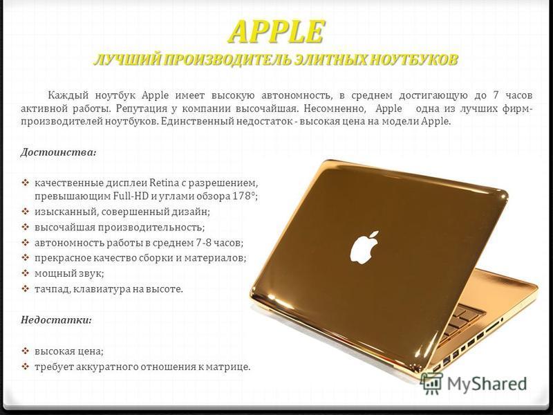 APPLE ЛУЧШИЙ ПРОИЗВОДИТЕЛЬ ЭЛИТНЫХ НОУТБУКОВ Каждый ноутбук Apple имеет высокую автономность, в среднем достигающую до 7 часов активной работы. Репутация у компании высочайшая. Несомненно, Apple одна из лучших фирм- производителей ноутбуков. Единстве