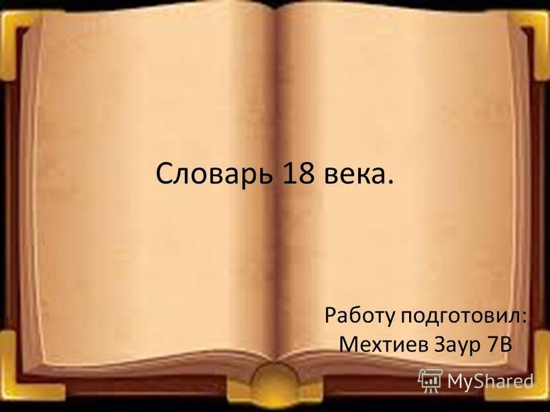 Словарь 18 века. Работу подготовил: Мехтиев Заур 7В