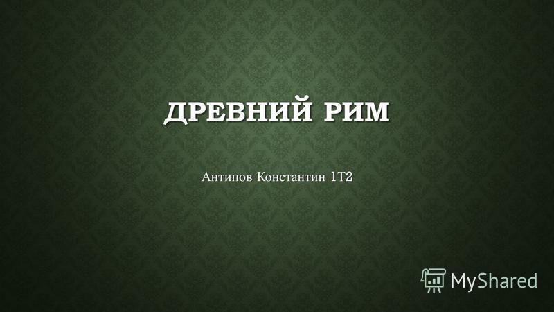 ДРЕВНИЙ РИМ Антипов Константин 1 Т 2
