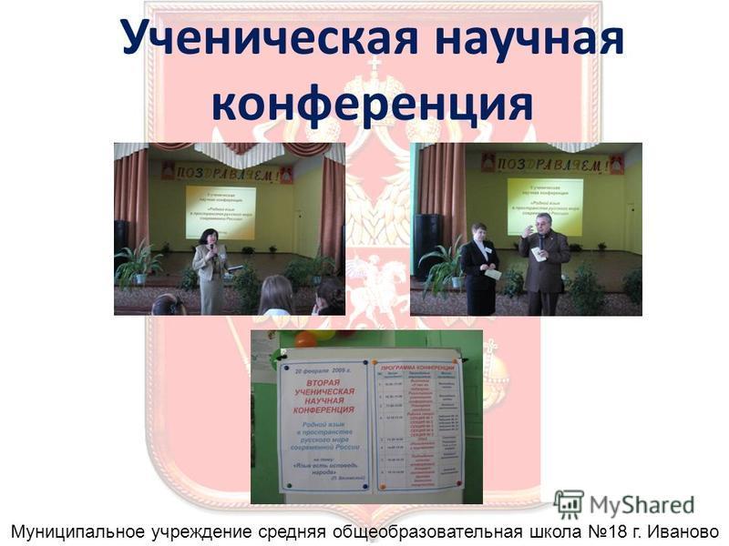 Ученическая научная конференция Муниципальное учреждение средняя общеобразовательная школа 18 г. Иваново