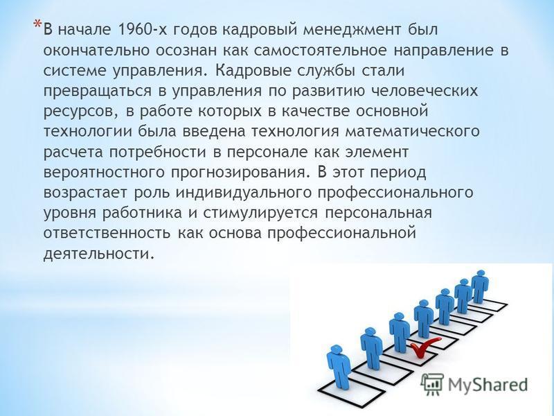 * В начале 1960-х годов кадровый менеджмент был окончательно осознан как самостоятельное направление в системе управления. Кадровые службы стали превращаться в управления по развитию человеческих ресурсов, в работе которых в качестве основной техноло