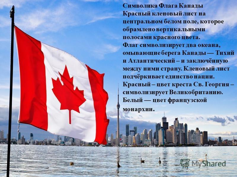 Символика Флага Канады Красный кленовый лист на центральном белом поле, которое обрамлено вертикальными полосами красного цвета. Флаг символизирует два океана, омывающие берега Канады Тихий и Атлантический – и заключённую между ними страну. Кленовый