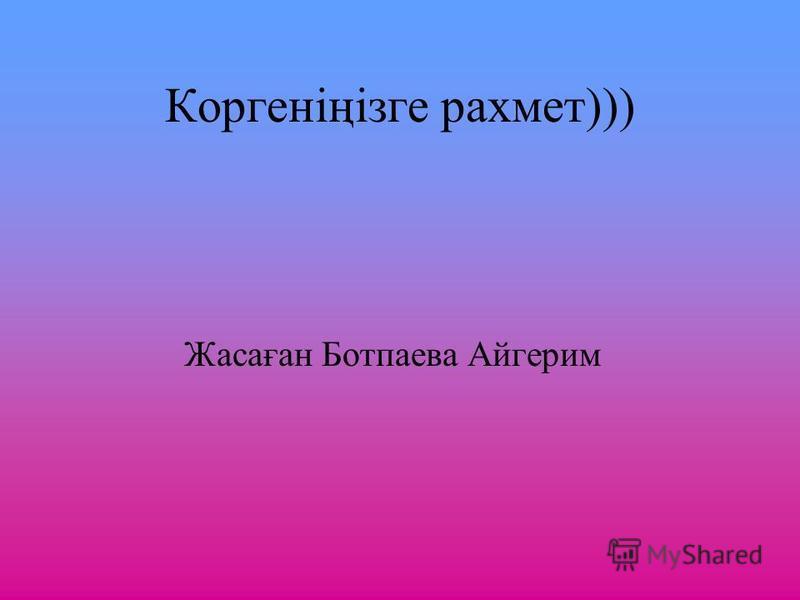 Коргеніңізге рахмет))) Жасаған Ботпаева Айгерим