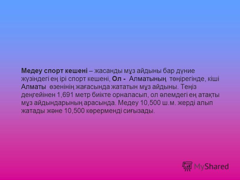 Медеу спорт кешені – жасанды мұз айдыны бар дүние жүзіндегі ең ірі спорт кешені, Ол - Алматының төңірегінде, кіші Алматы өзенінің жағасында жататын мұз айдыны. Теңіз деңгейінен 1,691 метр биікте орналасып, ол әлемдегі ең атақты мұз айдындарының арасы
