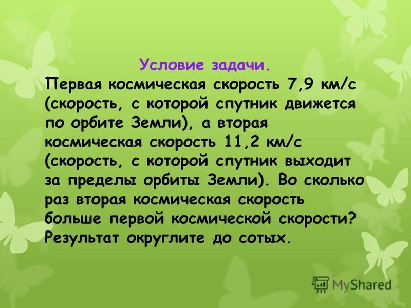 Условие задачи. Первая космическая скорость 7,9 км/с (скорость, с которой спутник движется по орбите Земли), а вторая космическая скорость 11,2 км/с (скорость, с которой спутник выходит за пределы орбиты Земли). Во сколько раз вторая космическая скор