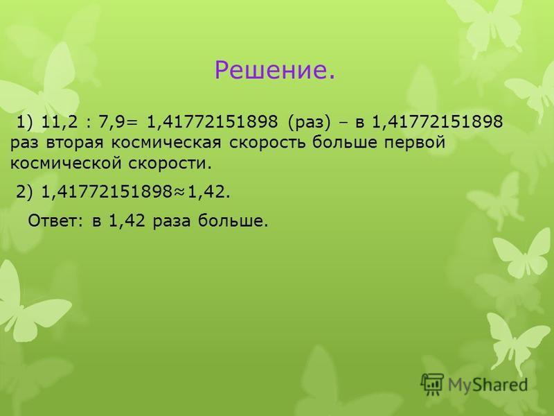 Решение. 1) 11,2 : 7,9= 1,41772151898 (раз) – в 1,41772151898 раз вторая космическая скорость больше первой космической скорости. 2) 1,417721518981,42. Ответ: в 1,42 раза больше.