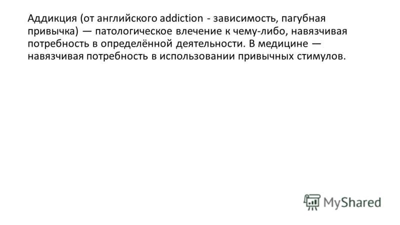 Аддикция (от английского addiction - зависимость, пагубная привычка) патологическое влечение к чему-либо, навязчивая потребность в определённой деятельности. В медицине навязчивая потребность в использовании привычных стимулов.