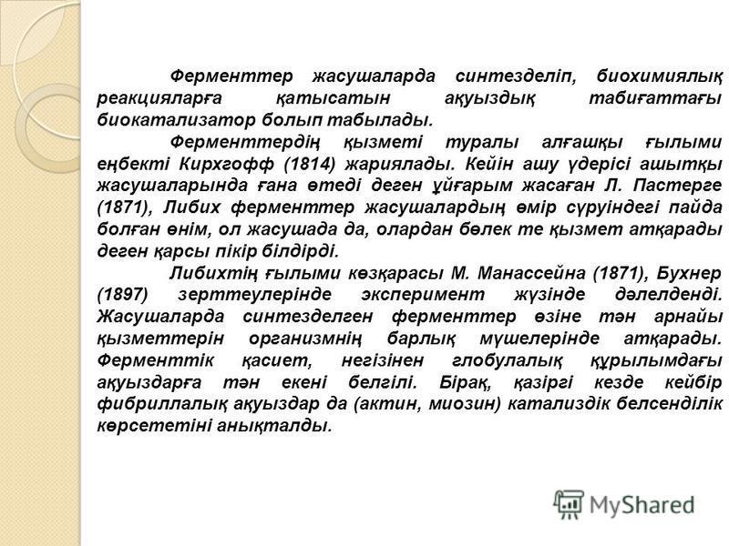 Ферменттер жасушаларда синтезделіп, биохимиялық реакцияларға қатысатын ақуыздық табиғаттағы биокатализатор болып табылады. Ферменттердің қызметі туралы алғашқы ғылыми еңбекті Кирхгофф (1814) жариялады. Кейін ашу үдерісі ашытқы жасушаларында ғана өте