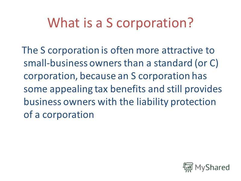 What is a S corporation? The S corporation is often more attractive to small-business owners than a standard (or C) corporation, because an S corporation has some appealing tax benefits and still provides business owners with the liability protection