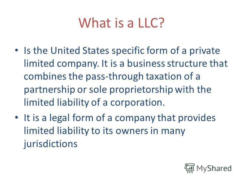 What is a LLC? Is the United States specific form of a private limited company. It is a business structure that combines the pass-through taxation of a partnership or sole proprietorship with the limited liability of a corporation. It is a legal form