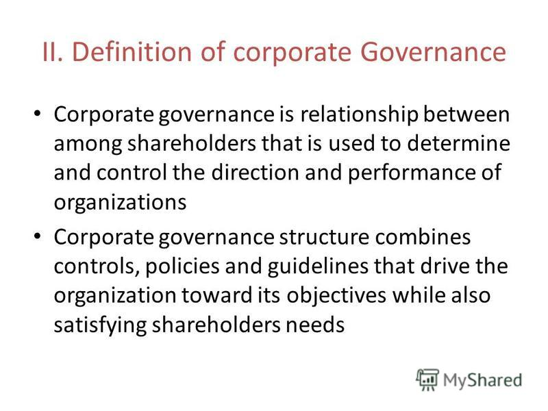 II. Definition of corporate Governance Corporate governance is relationship between among shareholders that is used to determine and control the direction and performance of organizations Corporate governance structure combines controls, policies and