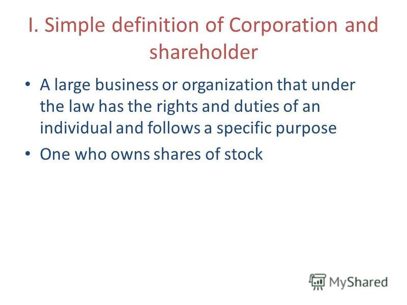I. Simple definition of Corporation and shareholder A large business or organization that under the law has the rights and duties of an individual and follows a specific purpose One who owns shares of stock