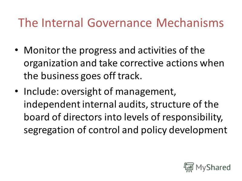 The Internal Governance Mechanisms Monitor the progress and activities of the organization and take corrective actions when the business goes off track. Include: oversight of management, independent internal audits, structure of the board of director