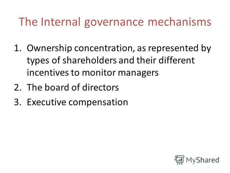 The Internal governance mechanisms 1.Ownership concentration, as represented by types of shareholders and their different incentives to monitor managers 2.The board of directors 3.Executive compensation