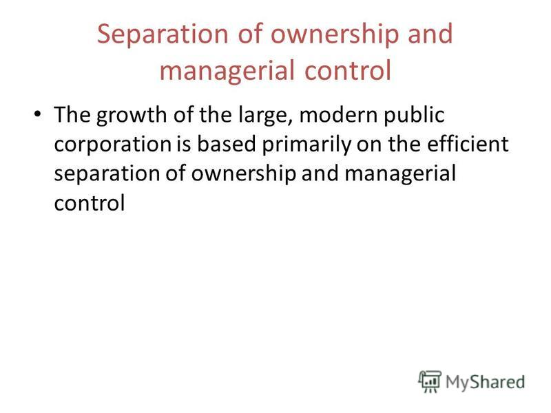 Separation of ownership and managerial control The growth of the large, modern public corporation is based primarily on the efficient separation of ownership and managerial control