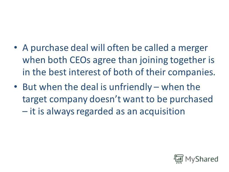 A purchase deal will often be called a merger when both CEOs agree than joining together is in the best interest of both of their companies. But when the deal is unfriendly – when the target company doesnt want to be purchased – it is always regarded
