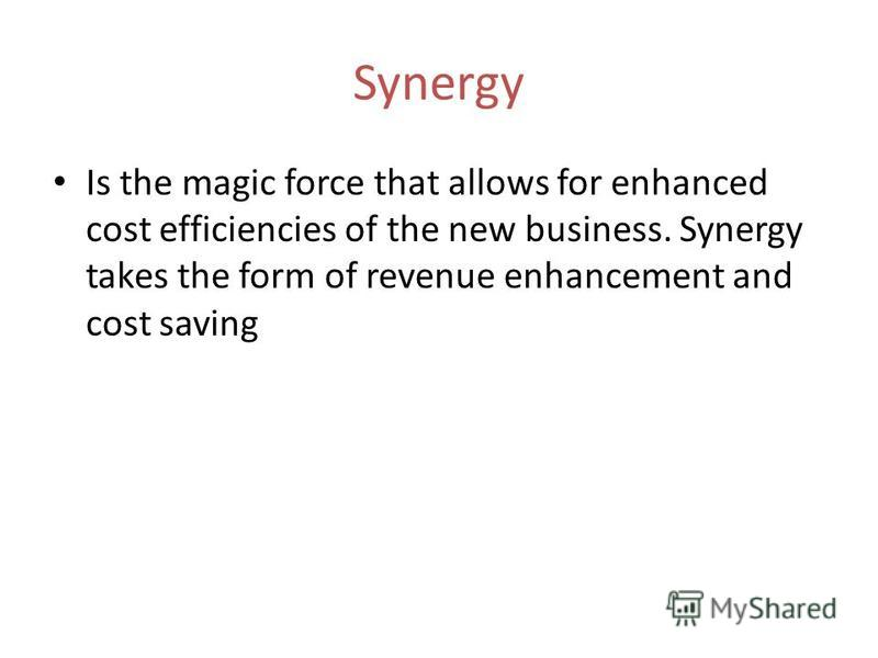 Synergy Is the magic force that allows for enhanced cost efficiencies of the new business. Synergy takes the form of revenue enhancement and cost saving