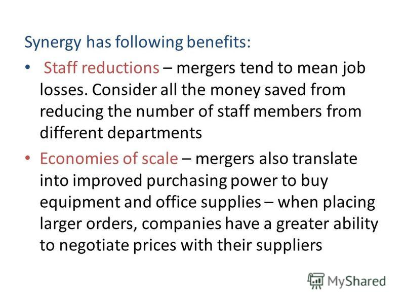 Synergy has following benefits: Staff reductions – mergers tend to mean job losses. Consider all the money saved from reducing the number of staff members from different departments Economies of scale – mergers also translate into improved purchasing