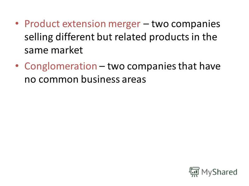 Product extension merger – two companies selling different but related products in the same market Conglomeration – two companies that have no common business areas