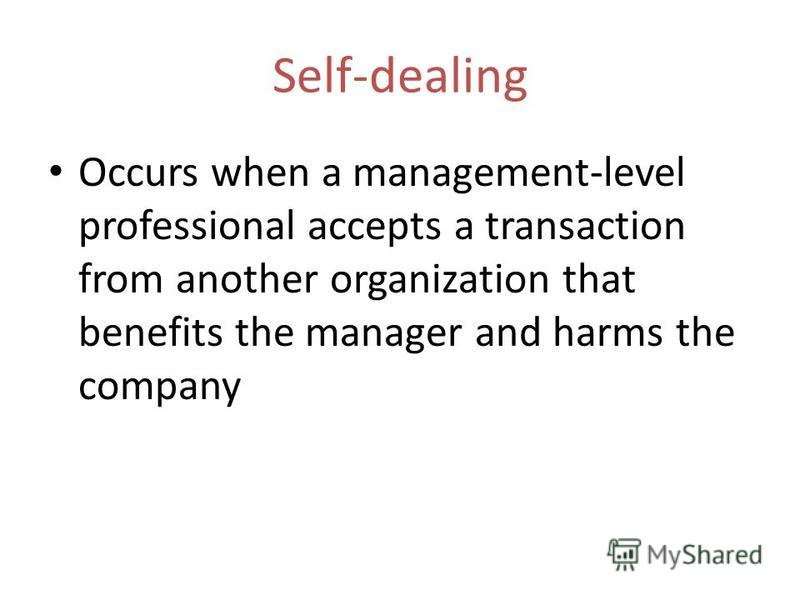 Self-dealing Occurs when a management-level professional accepts a transaction from another organization that benefits the manager and harms the company