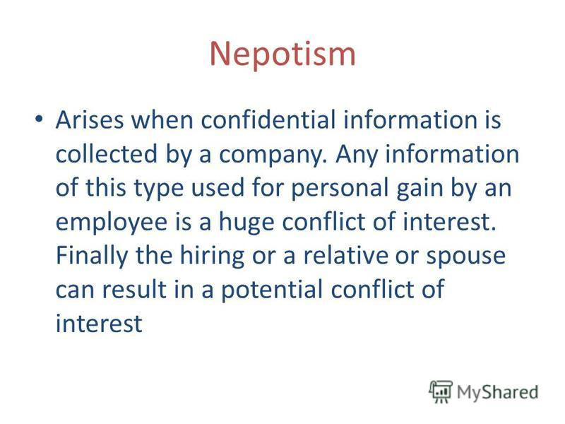 Nepotism Arises when confidential information is collected by a company. Any information of this type used for personal gain by an employee is a huge conflict of interest. Finally the hiring or a relative or spouse can result in a potential conflict