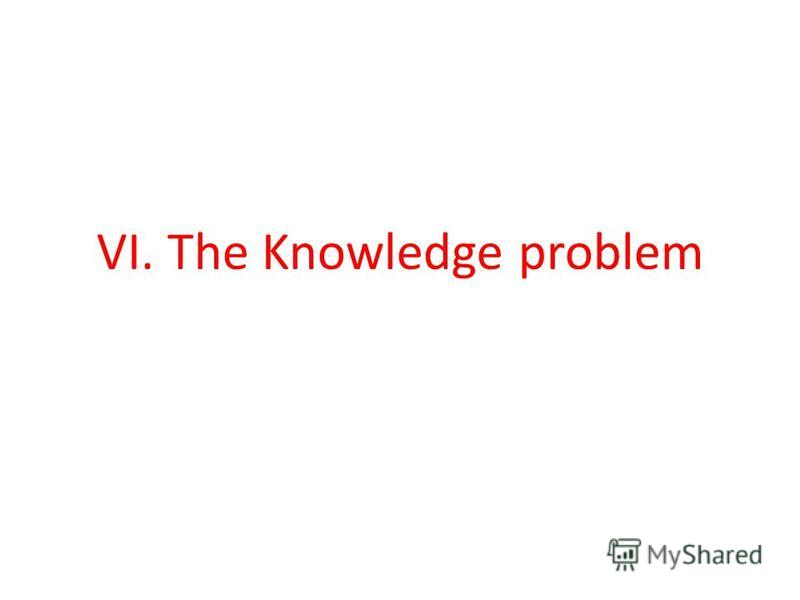 VI. The Knowledge problem
