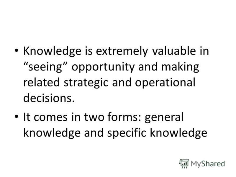Knowledge is extremely valuable in seeing opportunity and making related strategic and operational decisions. It comes in two forms: general knowledge and specific knowledge