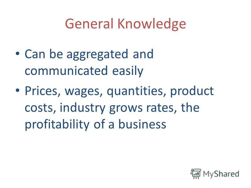 General Knowledge Can be aggregated and communicated easily Prices, wages, quantities, product costs, industry grows rates, the profitability of a business