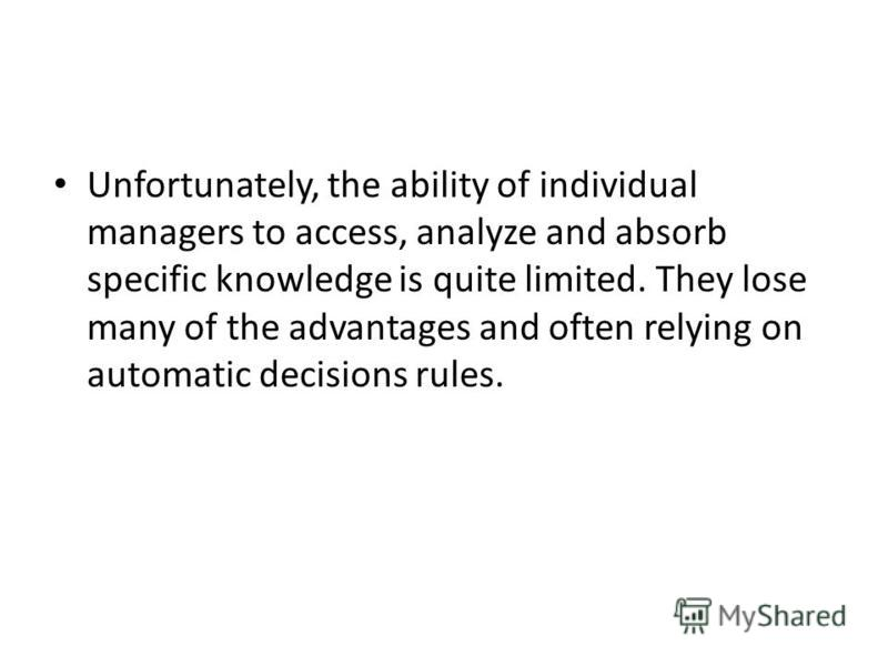 Unfortunately, the ability of individual managers to access, analyze and absorb specific knowledge is quite limited. They lose many of the advantages and often relying on automatic decisions rules.
