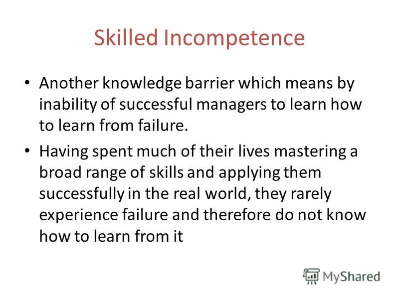 Skilled Incompetence Another knowledge barrier which means by inability of successful managers to learn how to learn from failure. Having spent much of their lives mastering a broad range of skills and applying them successfully in the real world, th