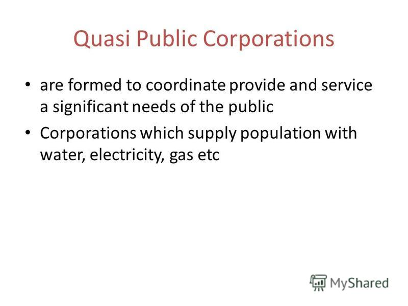 Quasi Public Corporations are formed to coordinate provide and service a significant needs of the public Corporations which supply population with water, electricity, gas etc