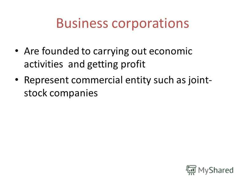 Business corporations Are founded to carrying out economic activities and getting profit Represent commercial entity such as joint- stock companies
