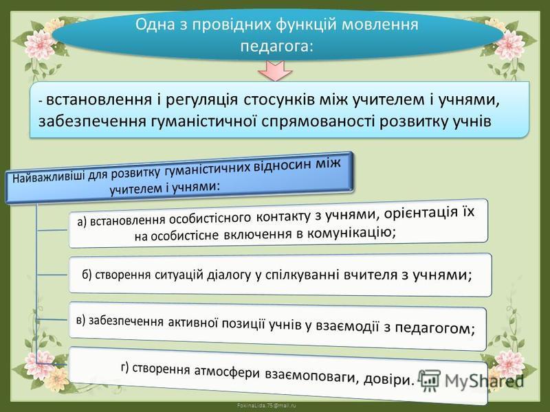 FokinaLida.75@mail.ru Одна з провідних функцій мовлення педагога: - встановлення і регуляція стосунків між учителем і учнями, забезпечення гуманістичної спрямованості розвитку учнів