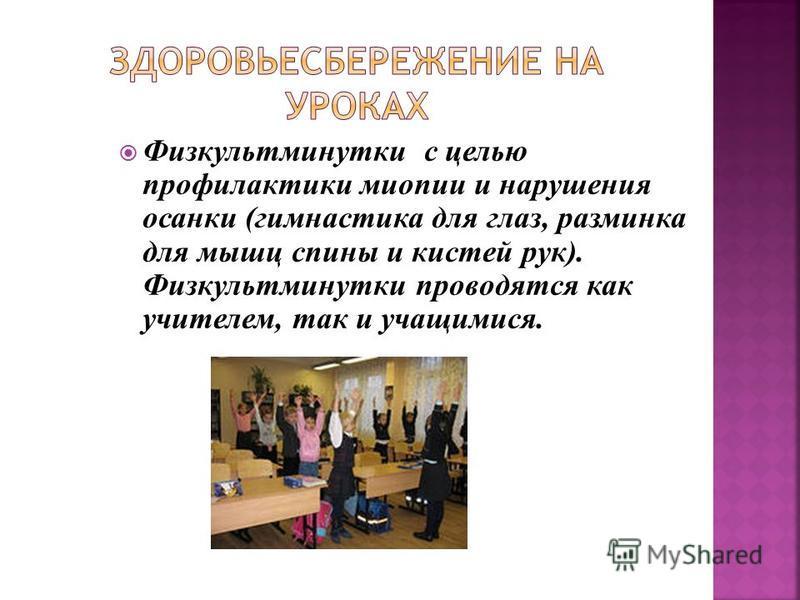 Физкультминутки с целью профилактики миопии и нарушения осанки (гимнастика для глаз, разминка для мышц спины и кистей рук). Физкультминутки проводятся как учителем, так и учащимися.
