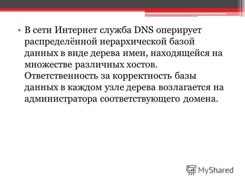 В сети Интернет служба DNS оперирует распределённой иерархической базой данных в виде дерева имен, находящейся на множестве различных хостов. Ответственность за корректность базы данных в каждом узле дерева возлагается на администратора соответствующ